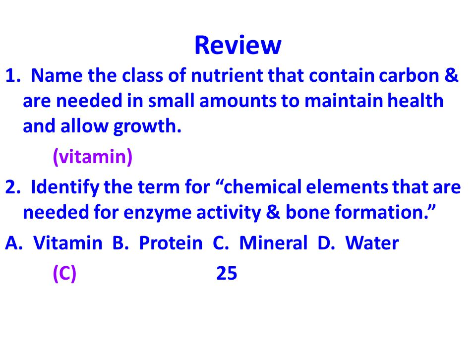 Review 1. Name the class of nutrient that contain carbon & are needed in small amounts to maintain health and allow growth. (vitamin) 2. Identify the
