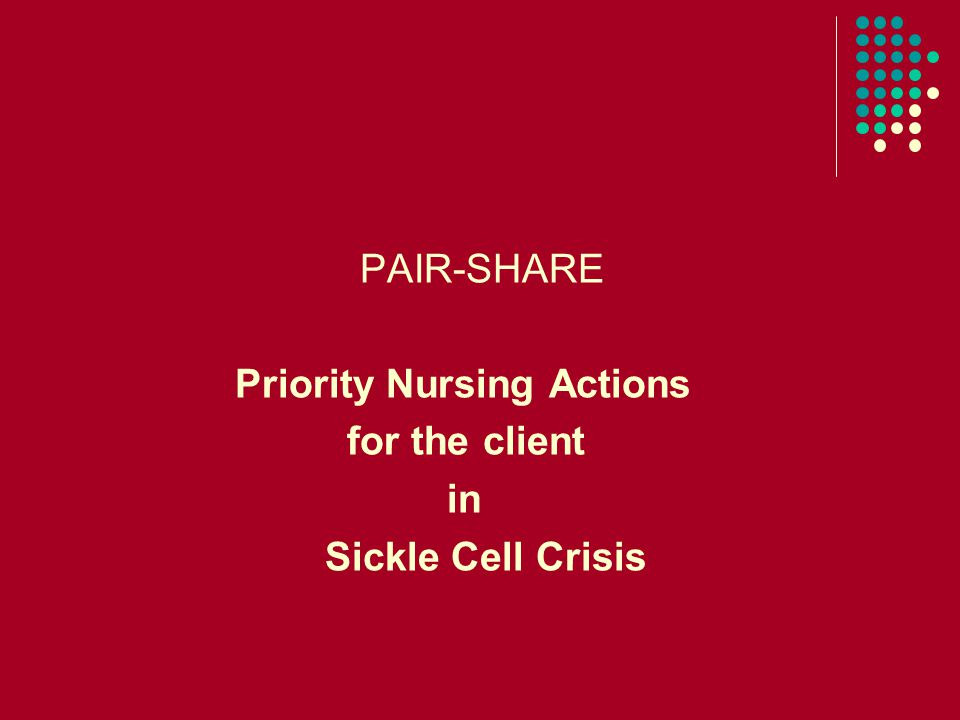PAIR-SHARE Priority Nursing Actions for the client in Sickle Cell Crisis