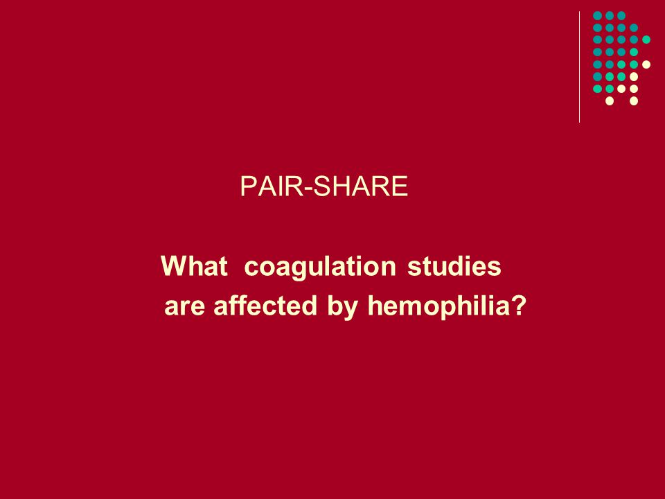 PAIR-SHARE What coagulation studies are affected by hemophilia