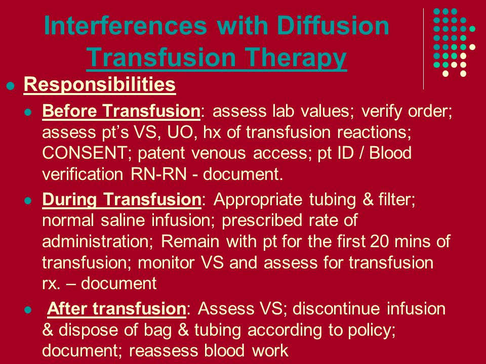 Interferences with Diffusion Transfusion Therapy Responsibilities Before Transfusion: assess lab values; verify order; assess pt's VS, UO, hx of transfusion reactions; CONSENT; patent venous access; pt ID / Blood verification RN-RN - document.