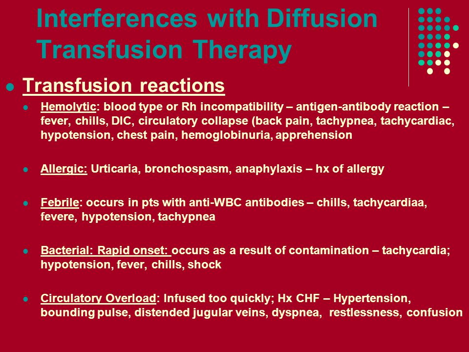 Interferences with Diffusion Transfusion Therapy Transfusion reactions Hemolytic: blood type or Rh incompatibility – antigen-antibody reaction – fever, chills, DIC, circulatory collapse (back pain, tachypnea, tachycardiac, hypotension, chest pain, hemoglobinuria, apprehension Allergic: Urticaria, bronchospasm, anaphylaxis – hx of allergy Febrile: occurs in pts with anti-WBC antibodies – chills, tachycardiaa, fevere, hypotension, tachypnea Bacterial: Rapid onset: occurs as a result of contamination – tachycardia; hypotension, fever, chills, shock Circulatory Overload: Infused too quickly; Hx CHF – Hypertension, bounding pulse, distended jugular veins, dyspnea, restlessness, confusion