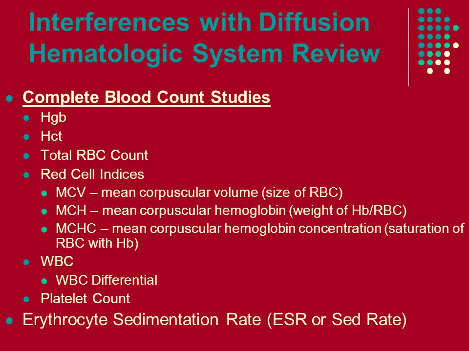 Interferences with Diffusion Hematologic System Review Complete Blood Count Studies Hgb Hct Total RBC Count Red Cell Indices MCV – mean corpuscular volume (size of RBC) MCH – mean corpuscular hemoglobin (weight of Hb/RBC) MCHC – mean corpuscular hemoglobin concentration (saturation of RBC with Hb) WBC WBC Differential Platelet Count Erythrocyte Sedimentation Rate (ESR or Sed Rate)