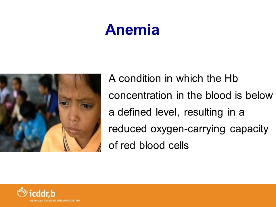 Anemia A condition in which the Hb concentration in the blood is below a defined level, resulting in a reduced oxygen-carrying capacity of red blood cells