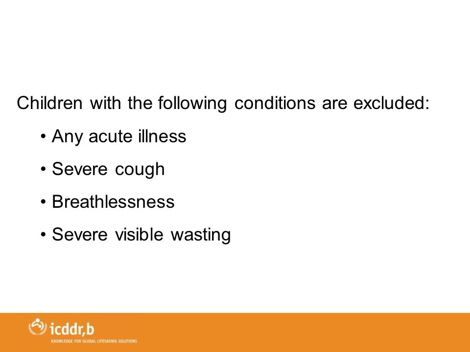 Children with the following conditions are excluded: Any acute illness Severe cough Breathlessness Severe visible wasting