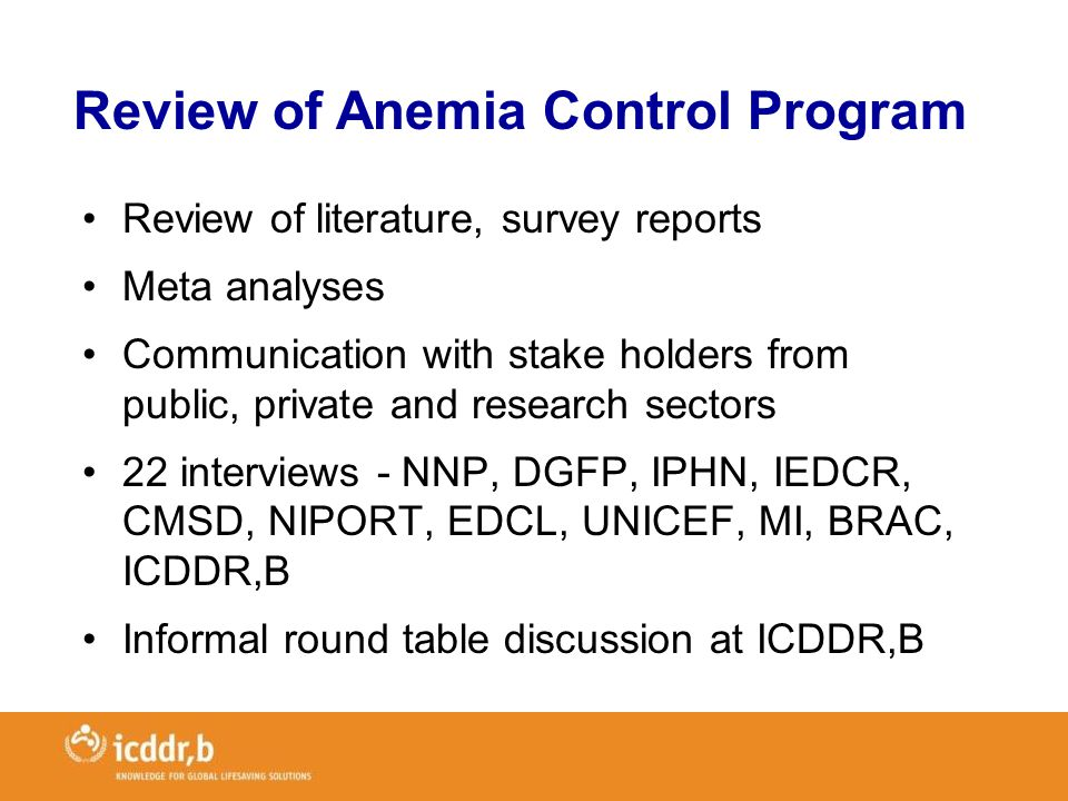 Review of literature, survey reports Meta analyses Communication with stake holders from public, private and research sectors 22 interviews - NNP, DGFP, IPHN, IEDCR, CMSD, NIPORT, EDCL, UNICEF, MI, BRAC, ICDDR,B Informal round table discussion at ICDDR,B Review of Anemia Control Program