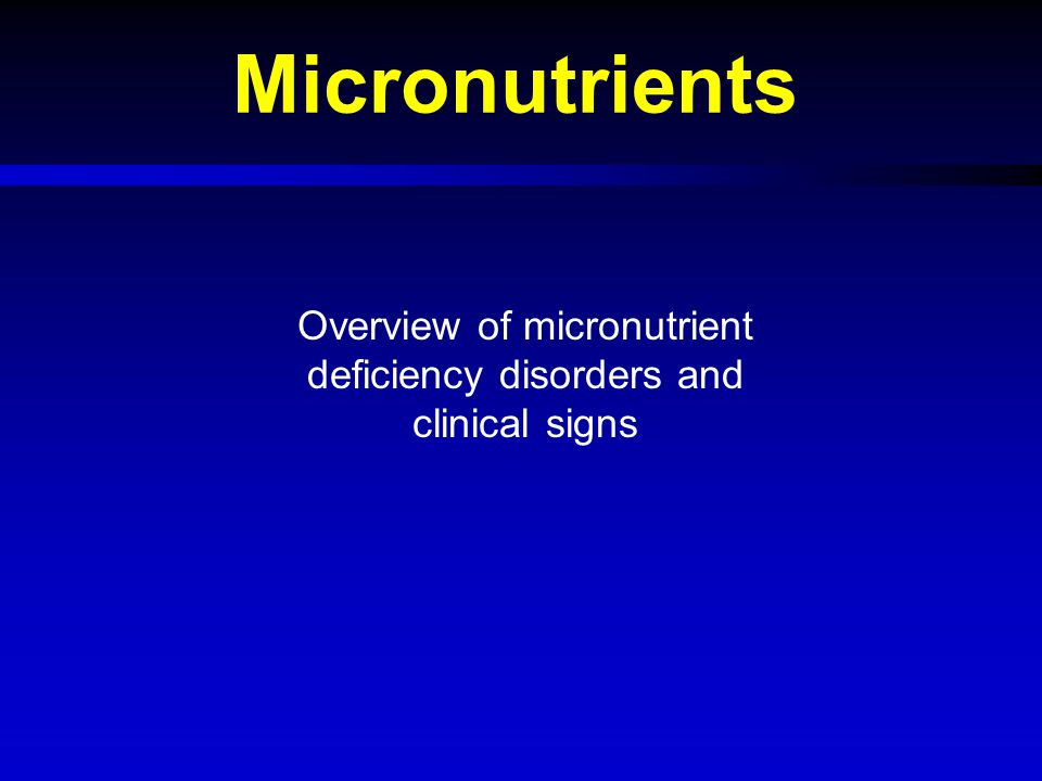 Objectives  Overview of major micronutrient deficiencies Iron Iodine Vitamin A Zinc  Clinical features  Biochemical assessment  Treatment  Micronutrient deficiencies in emergencies