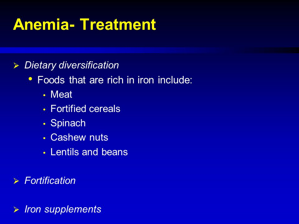 Anemia- Treatment  Dietary diversification Foods that are rich in iron include: Meat Fortified cereals Spinach Cashew nuts Lentils and beans  Fortif