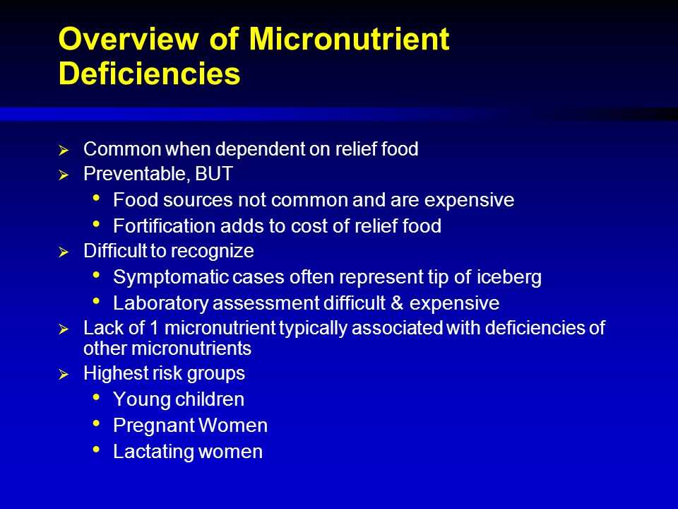 Overview of Micronutrient Deficiencies  Common when dependent on relief food  Preventable, BUT Food sources not common and are expensive Fortificati