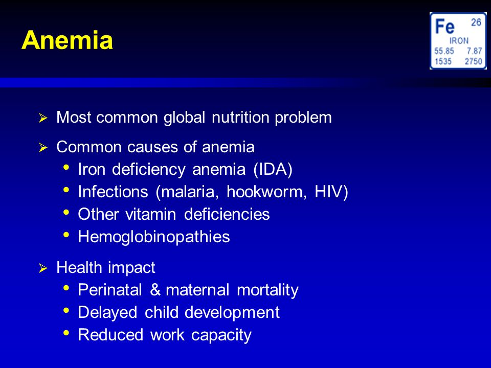 Anemia  Most common global nutrition problem  Common causes of anemia Iron deficiency anemia (IDA) Infections (malaria, hookworm, HIV) Other vitamin