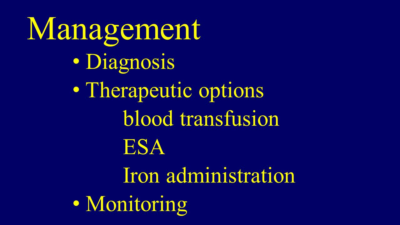 Management Diagnosis Therapeutic options blood transfusion ESA Iron administration Monitoring