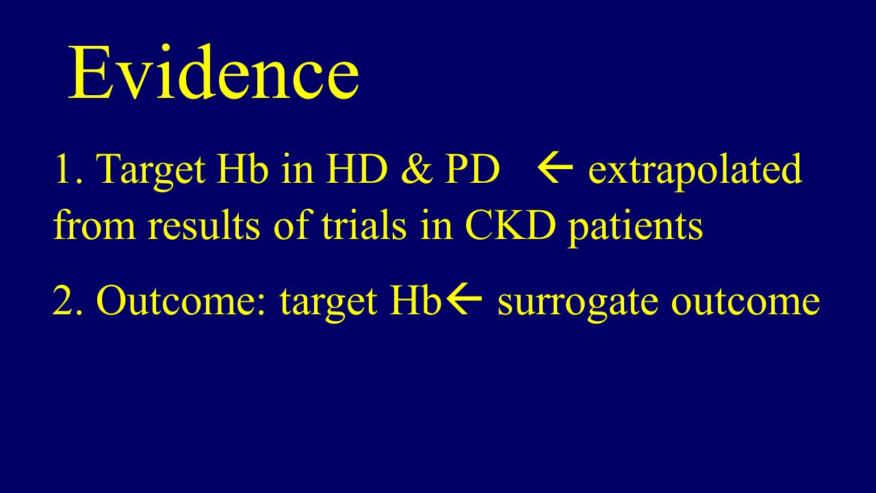 1.Target Hb in HD & PD  extrapolated from results of trials in CKD patients Evidence 2.