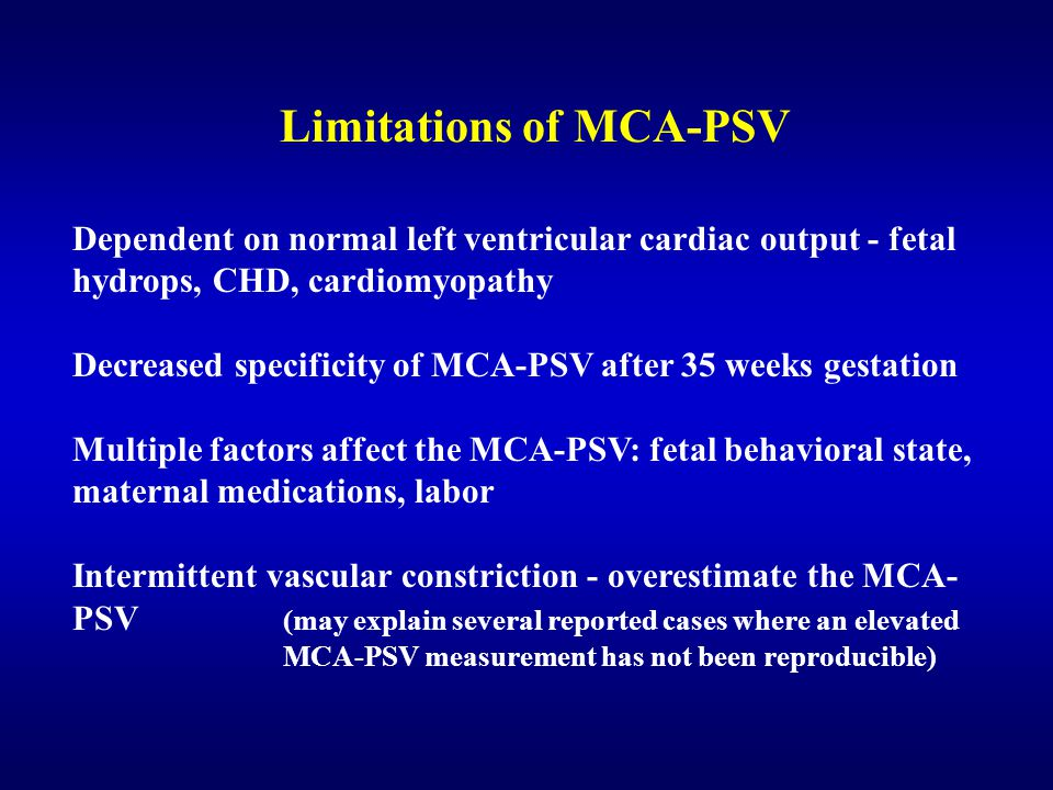 Dependent on normal left ventricular cardiac output - fetal hydrops, CHD, cardiomyopathy Decreased specificity of MCA-PSV after 35 weeks gestation Multiple factors affect the MCA-PSV: fetal behavioral state, maternal medications, labor Intermittent vascular constriction - overestimate the MCA- PSV (may explain several reported cases where an elevated MCA-PSV measurement has not been reproducible) Limitations of MCA-PSV