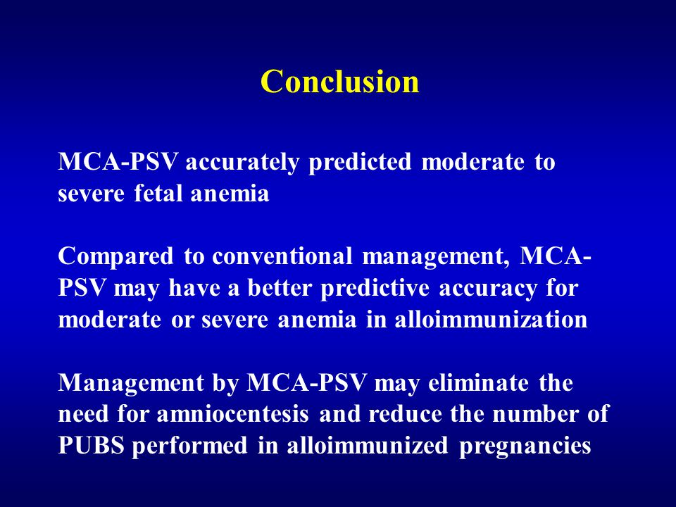 Conclusion MCA-PSV accurately predicted moderate to severe fetal anemia Compared to conventional management, MCA- PSV may have a better predictive accuracy for moderate or severe anemia in alloimmunization Management by MCA-PSV may eliminate the need for amniocentesis and reduce the number of PUBS performed in alloimmunized pregnancies