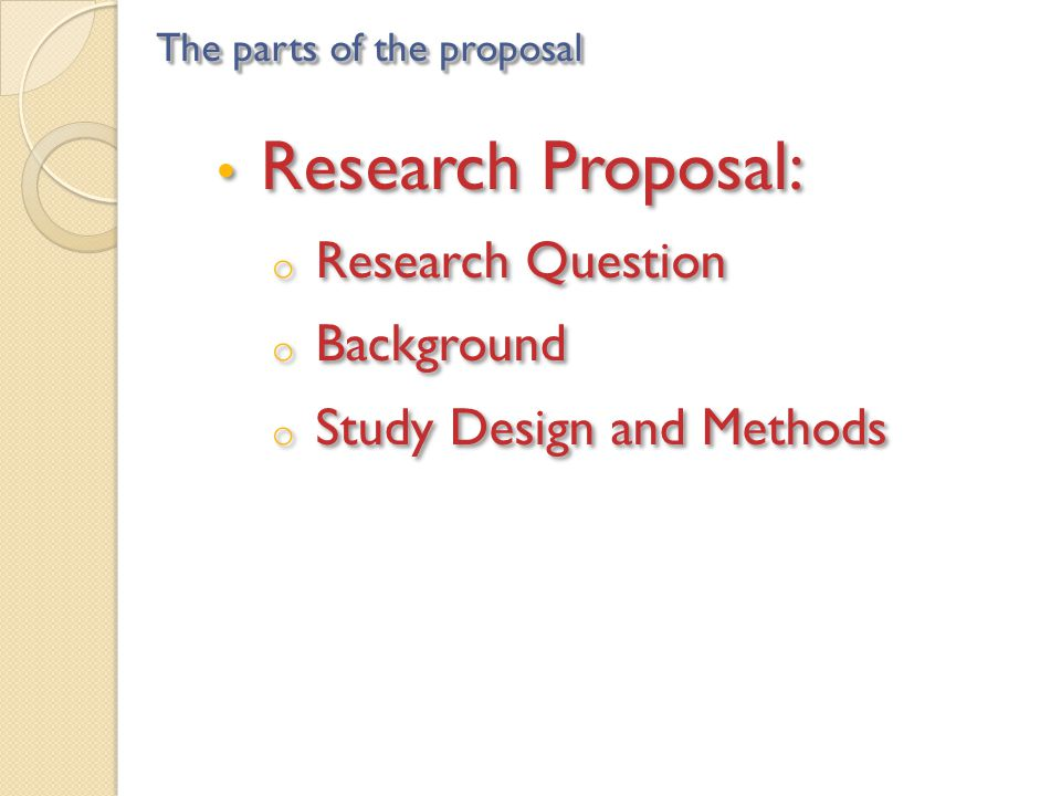 Research Proposal: o Research Question o Background o Study Design and Methods Research Proposal: o Research Question o Background o Study Design and Methods The parts of the proposal