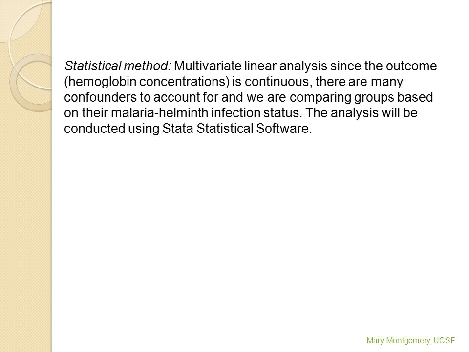 Statistical method: Multivariate linear analysis since the outcome (hemoglobin concentrations) is continuous, there are many confounders to account for and we are comparing groups based on their malaria-helminth infection status.