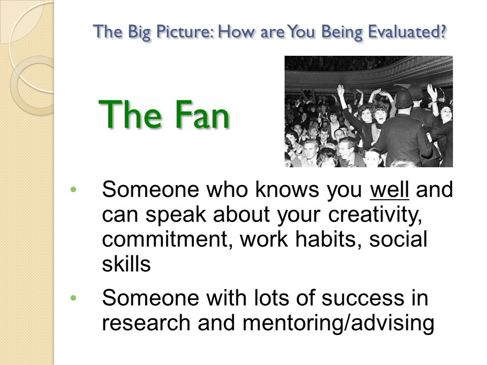 The Fan Someone who knows you well and can speak about your creativity, commitment, work habits, social skills Someone with lots of success in research and mentoring/advising The Big Picture: How are You Being Evaluated?