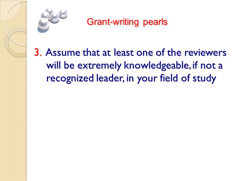 3. Assume that at least one of the reviewers will be extremely knowledgeable, if not a recognized leader, in your field of study Grant-writing pearls