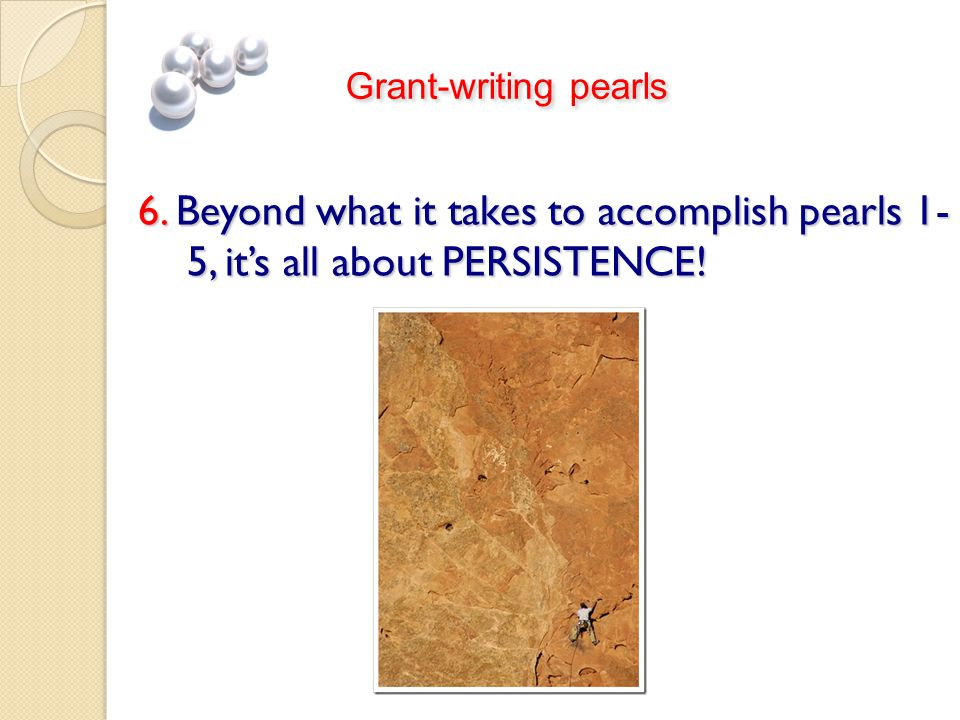 6. Beyond what it takes to accomplish pearls 1- 5, it's all about PERSISTENCE! Grant-writing pearls