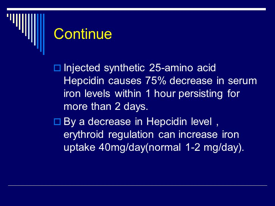 Continue  Injected synthetic 25-amino acid Hepcidin causes 75% decrease in serum iron levels within 1 hour persisting for more than 2 days.
