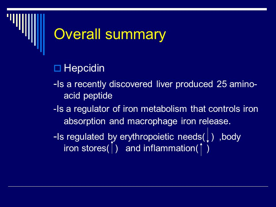 Overall summary  Hepcidin - Is a recently discovered liver produced 25 amino- acid peptide -Is a regulator of iron metabolism that controls iron absorption and macrophage iron release.