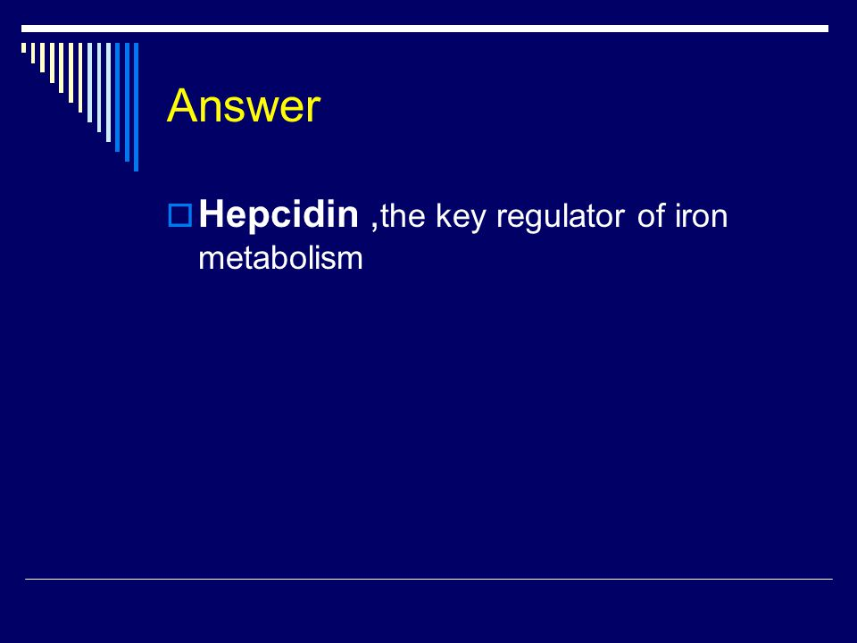 Answer  Hepcidin, the key regulator of iron metabolism