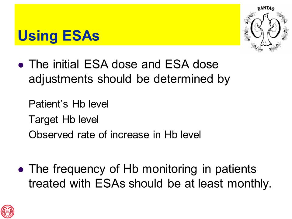 Using ESAs The initial ESA dose and ESA dose adjustments should be determined by Patient's Hb level Target Hb level Observed rate of increase in Hb level The frequency of Hb monitoring in patients treated with ESAs should be at least monthly.