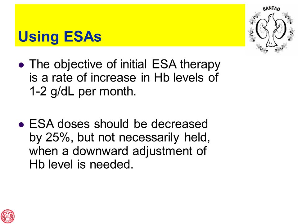 Using ESAs The objective of initial ESA therapy is a rate of increase in Hb levels of 1-2 g/dL per month.