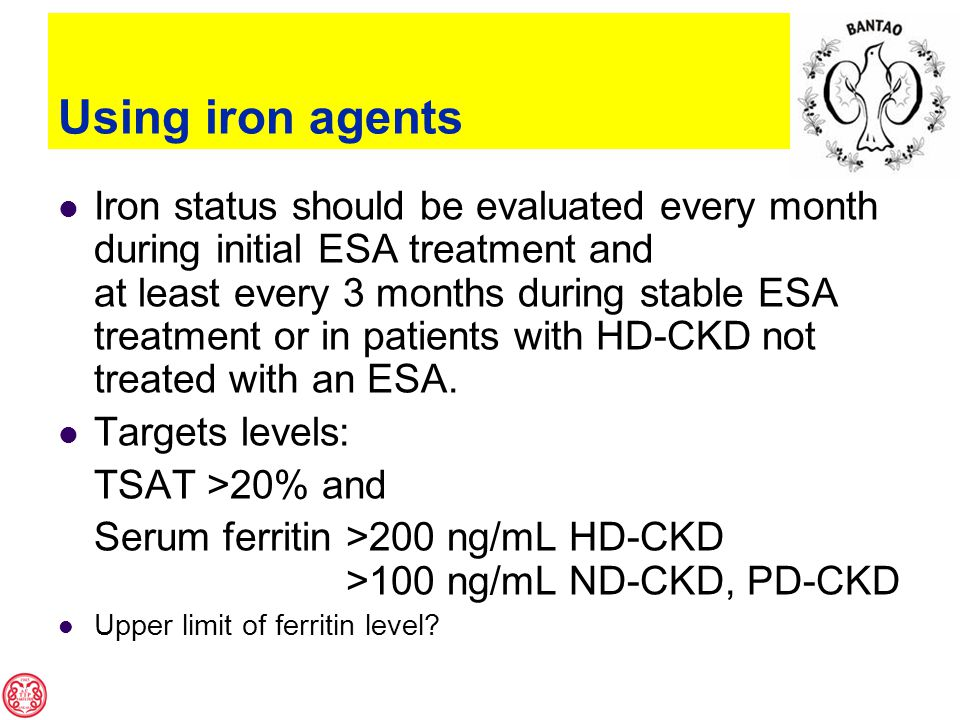 Using iron agents Iron status should be evaluated every month during initial ESA treatment and at least every 3 months during stable ESA treatment or in patients with HD-CKD not treated with an ESA.