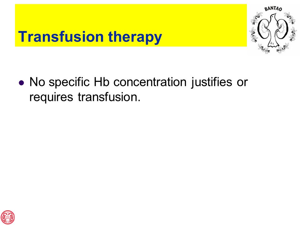 Transfusion therapy No specific Hb concentration justifies or requires transfusion.
