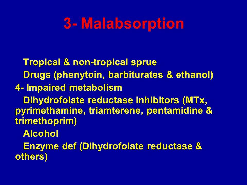 3- Malabsorption Tropical & non-tropical sprue Drugs (phenytoin, barbiturates & ethanol) 4- Impaired metabolism Dihydrofolate reductase inhibitors (MTx, pyrimethamine, triamterene, pentamidine & trimethoprim) Alcohol Enzyme def (Dihydrofolate reductase & others)
