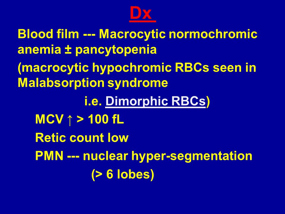 Dx Blood film --- Macrocytic normochromic anemia ± pancytopenia (macrocytic hypochromic RBCs seen in Malabsorption syndrome i.e. Dimorphic RBCs) MCV ↑