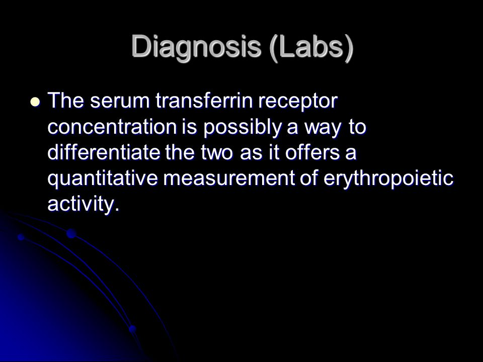 Diagnosis (Labs) The serum transferrin receptor concentration is possibly a way to differentiate the two as it offers a quantitative measurement of er