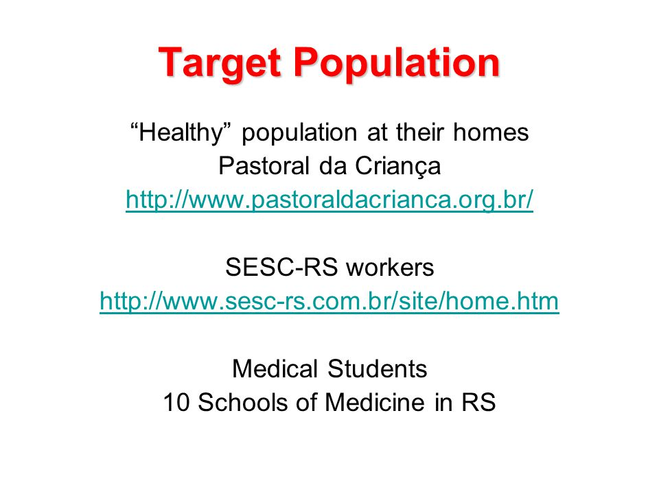 Target Population Healthy population at their homes Pastoral da Criança http://www.pastoraldacrianca.org.br/ SESC-RS workers http://www.sesc-rs.com.br/site/home.htm Medical Students 10 Schools of Medicine in RS