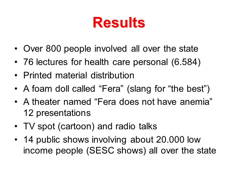 Results Over 800 people involved all over the state 76 lectures for health care personal (6.584) Printed material distribution A foam doll called Fera (slang for the best ) A theater named Fera does not have anemia 12 presentations TV spot (cartoon) and radio talks 14 public shows involving about 20.000 low income people (SESC shows) all over the state