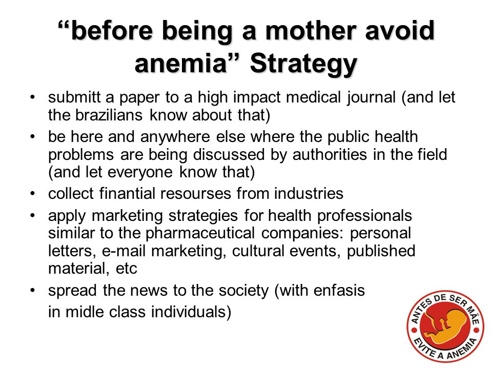 before being a mother avoid anemia Strategy submitt a paper to a high impact medical journal (and let the brazilians know about that) be here and anywhere else where the public health problems are being discussed by authorities in the field (and let everyone know that) collect finantial resourses from industries apply marketing strategies for health professionals similar to the pharmaceutical companies: personal letters, e-mail marketing, cultural events, published material, etc spread the news to the society (with enfasis in midle class individuals)