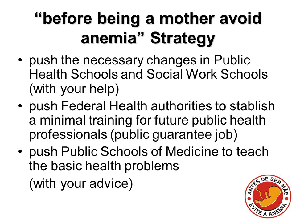 before being a mother avoid anemia Strategy push the necessary changes in Public Health Schools and Social Work Schools (with your help) push Federal Health authorities to stablish a minimal training for future public health professionals (public guarantee job) push Public Schools of Medicine to teach the basic health problems (with your advice)