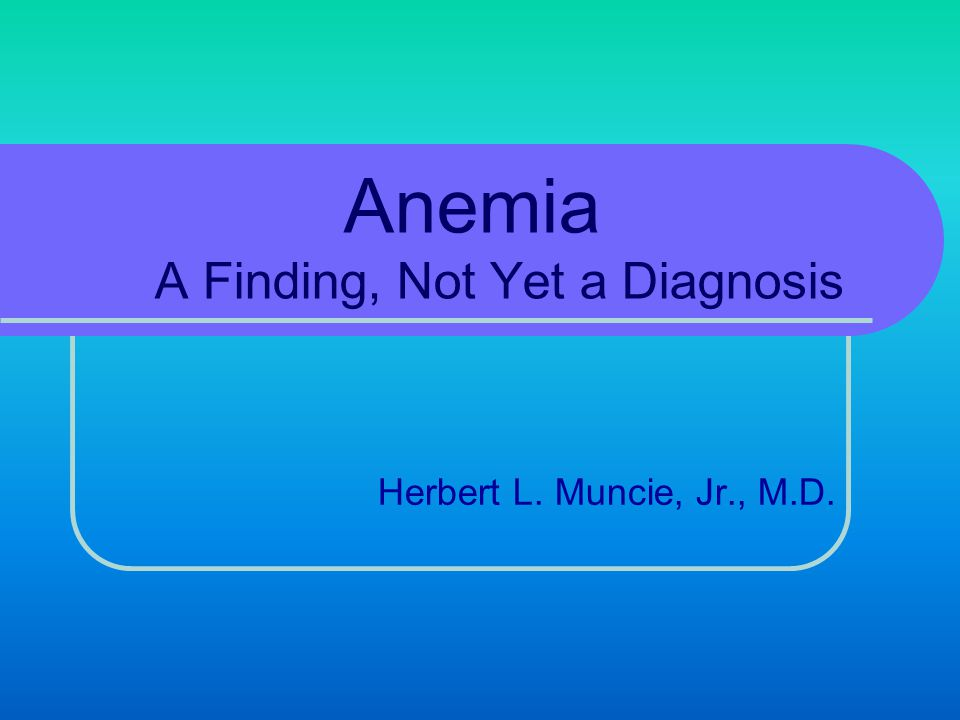 Case Finding – Symptoms or Signs Order CBC if suspect anemia due to: Symptoms Fatigue, weakness, blood loss, etc.