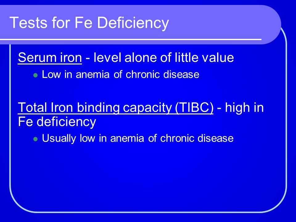 Tests for Fe Deficiency Serum iron - level alone of little value Low in anemia of chronic disease Total Iron binding capacity (TIBC) - high in Fe defi