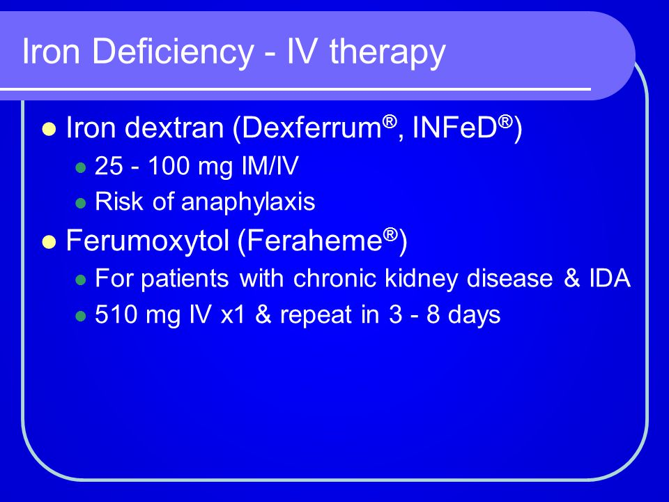 Iron Deficiency - IV therapy Iron dextran (Dexferrum ®, INFeD ® ) 25 - 100 mg IM/IV Risk of anaphylaxis Ferumoxytol (Feraheme ® ) For patients with ch