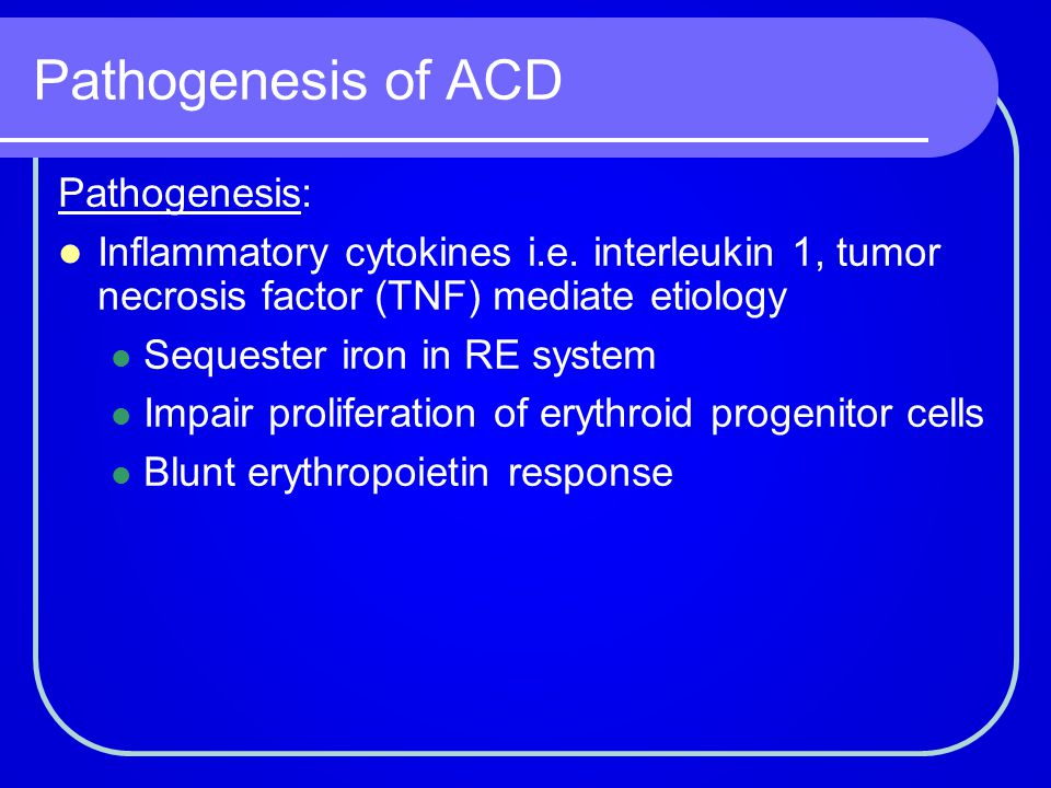Pathogenesis of ACD Pathogenesis: Inflammatory cytokines i.e. interleukin 1, tumor necrosis factor (TNF) mediate etiology Sequester iron in RE system