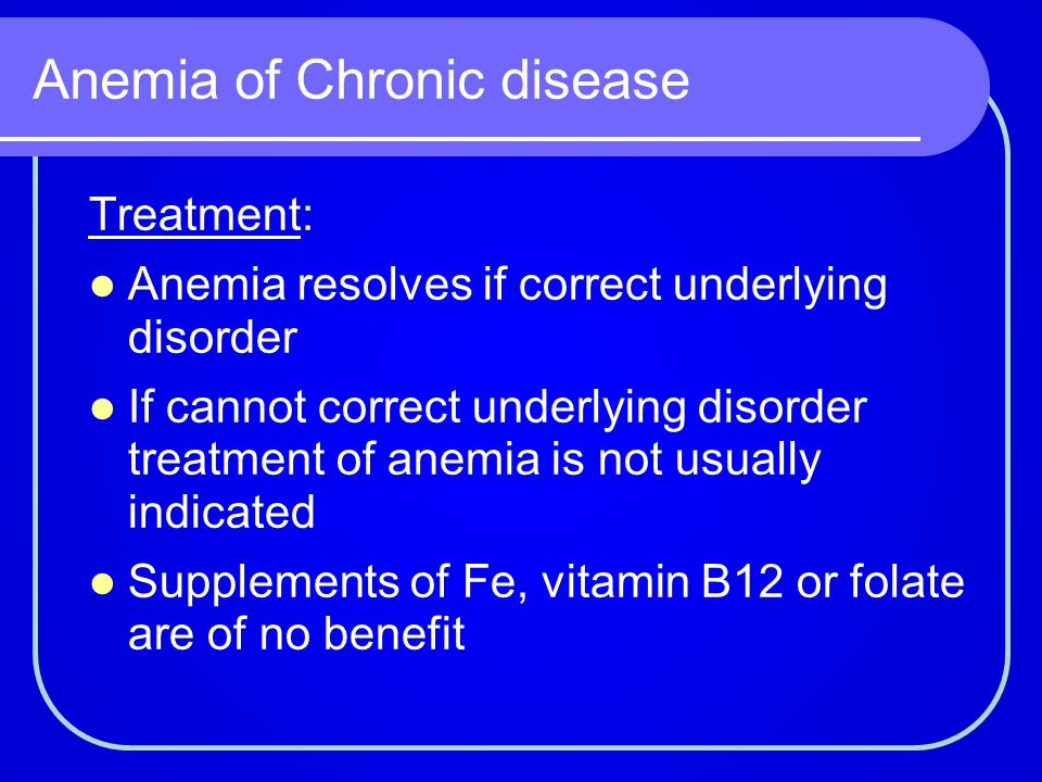 Anemia of Chronic disease Treatment: Anemia resolves if correct underlying disorder If cannot correct underlying disorder treatment of anemia is not u