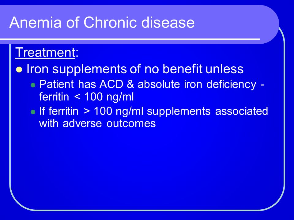 Anemia of Chronic disease Treatment: Iron supplements of no benefit unless Patient has ACD & absolute iron deficiency - ferritin < 100 ng/ml If ferrit