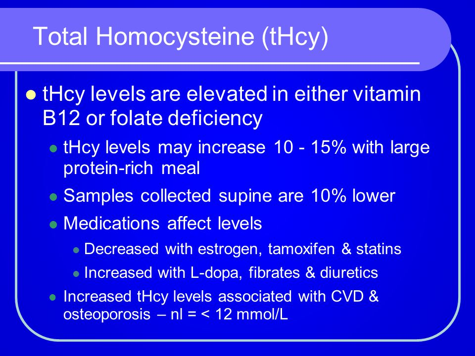 Total Homocysteine (tHcy) tHcy levels are elevated in either vitamin B12 or folate deficiency tHcy levels may increase 10 - 15% with large protein-ric