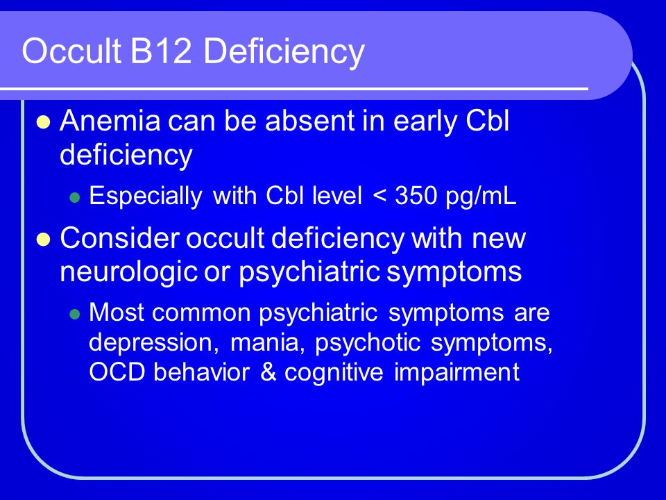 Occult B12 Deficiency Anemia can be absent in early Cbl deficiency Especially with Cbl level < 350 pg/mL Consider occult deficiency with new neurologi