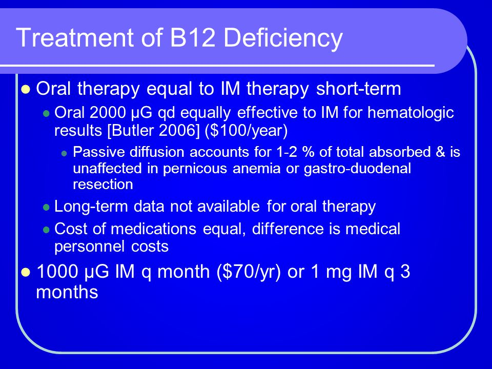 Treatment of B12 Deficiency Oral therapy equal to IM therapy short-term Oral 2000 µG qd equally effective to IM for hematologic results [Butler 2006]