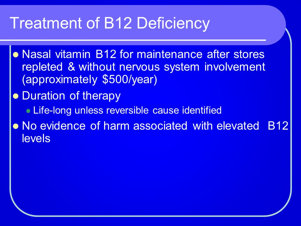 Treatment of B12 Deficiency Nasal vitamin B12 for maintenance after stores repleted & without nervous system involvement (approximately $500/year) Dur
