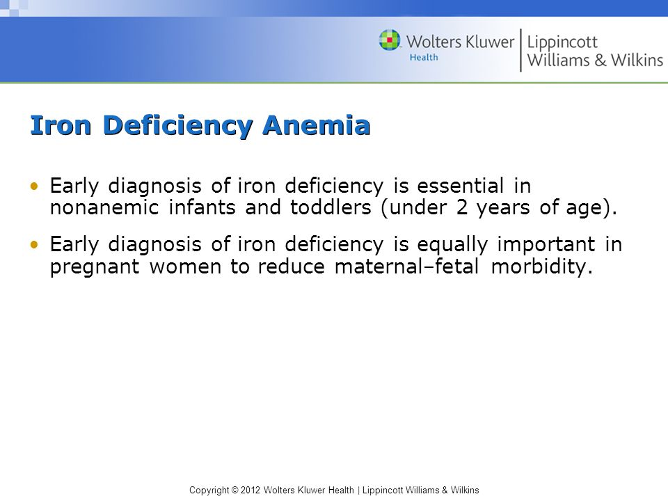 Copyright © 2012 Wolters Kluwer Health | Lippincott Williams & Wilkins Iron Deficiency Anemia Early diagnosis of iron deficiency is essential in nonan