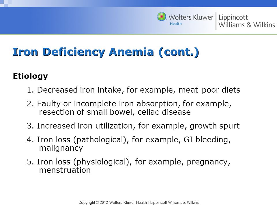 Copyright © 2012 Wolters Kluwer Health | Lippincott Williams & Wilkins Iron Deficiency Anemia (cont.) Etiology 1. Decreased iron intake, for example,