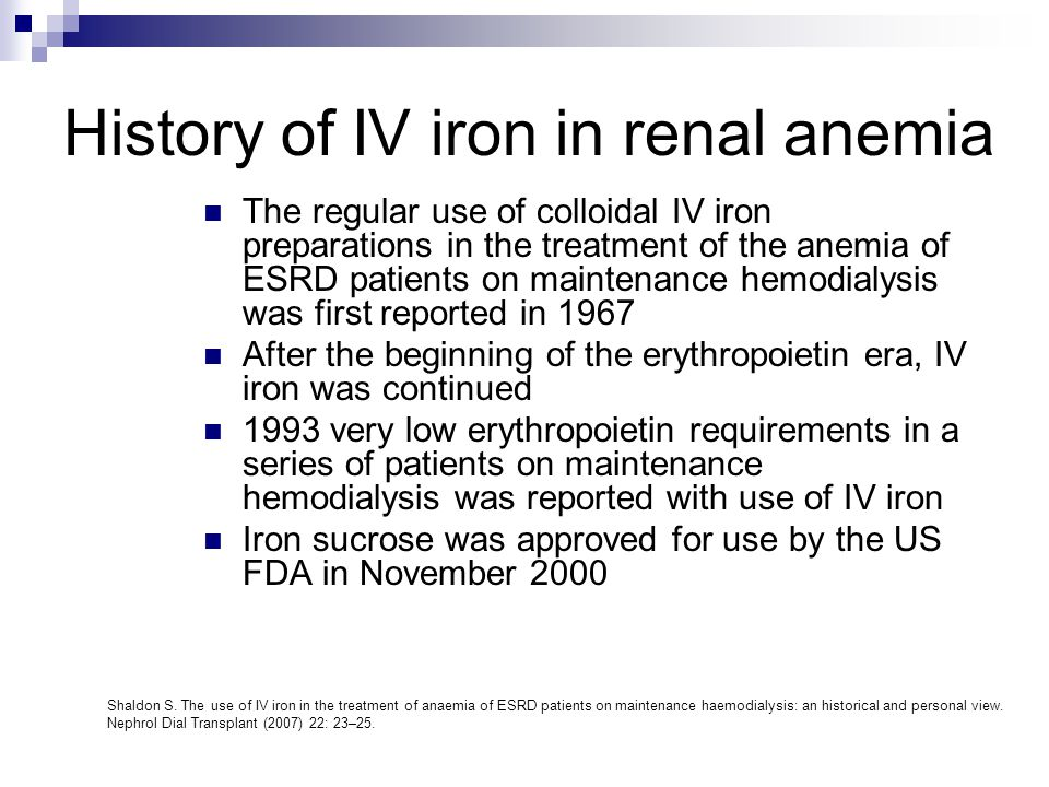 History of IV iron in renal anemia The regular use of colloidal IV iron preparations in the treatment of the anemia of ESRD patients on maintenance he