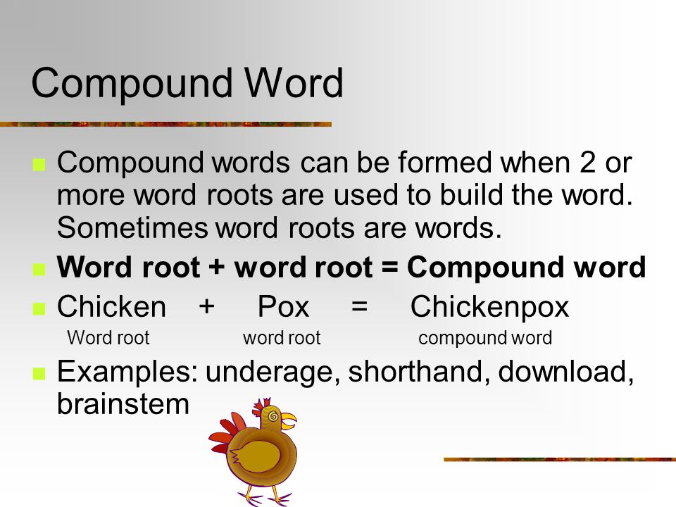 Compound Word Compound words can be formed when 2 or more word roots are used to build the word.